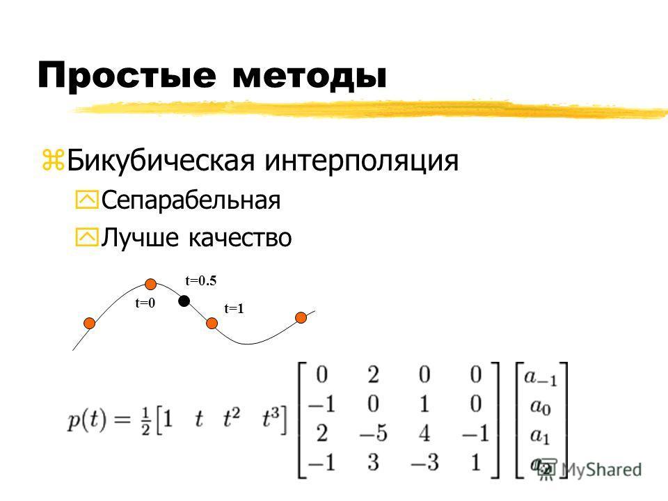 Простые методы zБикубическая интерполяция yСепарабельная yЛучше качество t=0 t=1 t=0.5