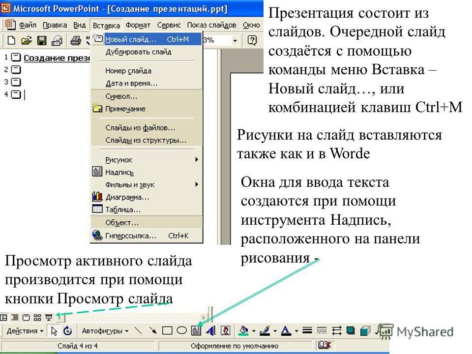 Презентация состоит из слайдов. Очередной слайд создаётся с помощью команды меню Вставка – Новый слайд…, или комбинацией клавиш Ctrl+M Рисунки на слайд вставляются также как и в Worde Окна для ввода текста создаются при помощи инструмента Надпись, ра