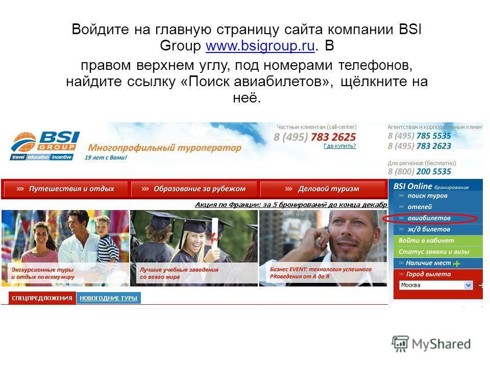 Войдите на главную страницу сайта компании BSI Group www.bsigroup.ru. Вwww.bsigroup.ru правом верхнем углу, под номерами телефонов, найдите ссылку «Поиск авиабилетов», щёлкните на неё.