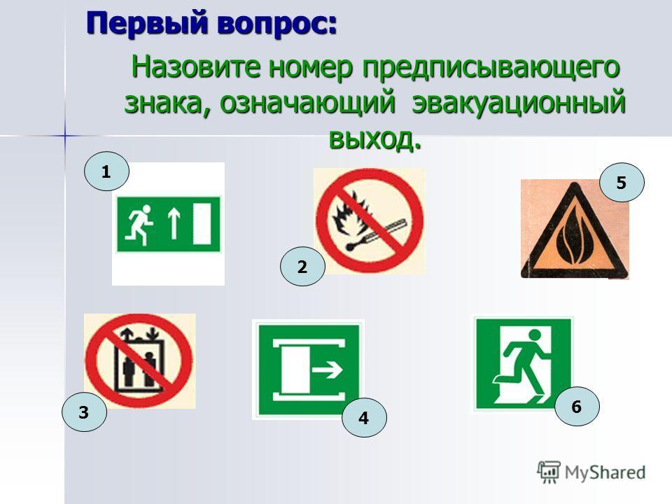 Первый вопрос: Назовите номер предписывающего знака, означающий эвакуационный выход. 1 3 2 6 4 5