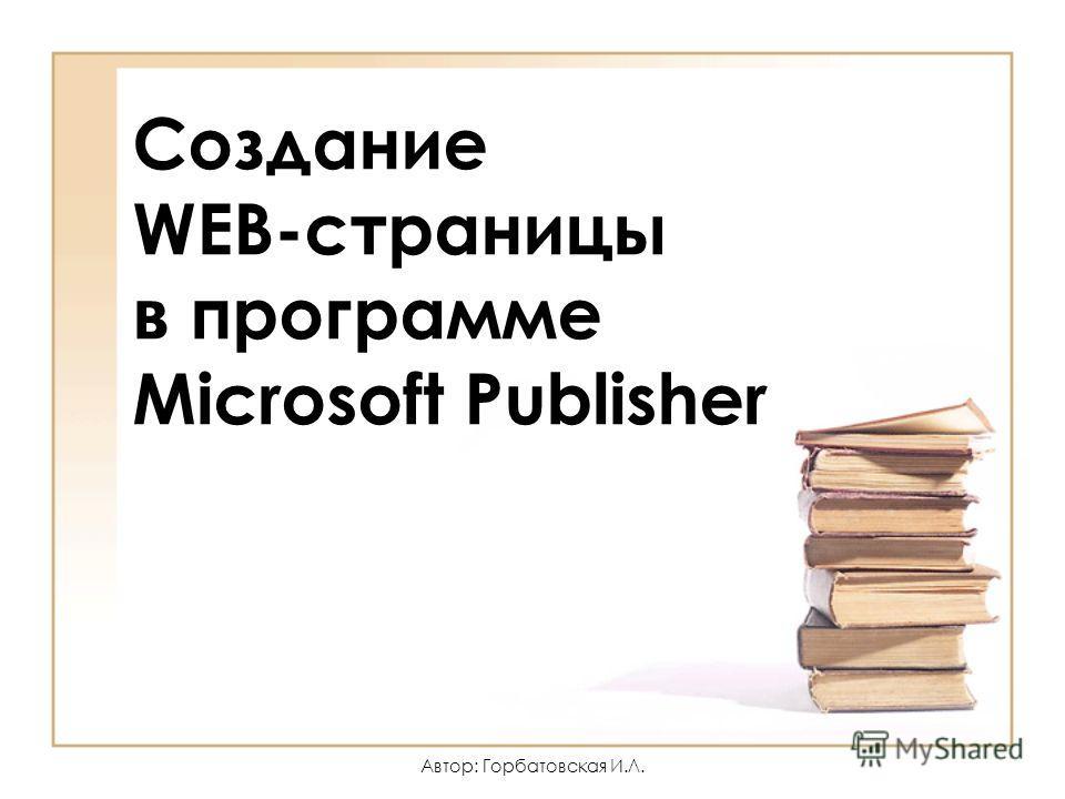 Автор: Горбатовская И.Л. Создание WEB-страницы в программе Microsoft Publisher