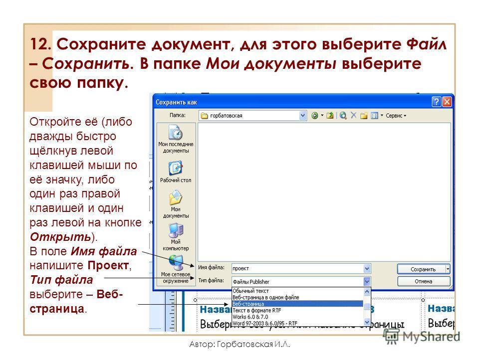 Автор: Горбатовская И.Л. 12. Сохраните документ, для этого выберите Файл – Сохранить. В папке Мои документы выберите свою папку. Откройте её (либо дважды быстро щёлкнув левой клавишей мыши по её значку, либо один раз правой клавишей и один раз левой