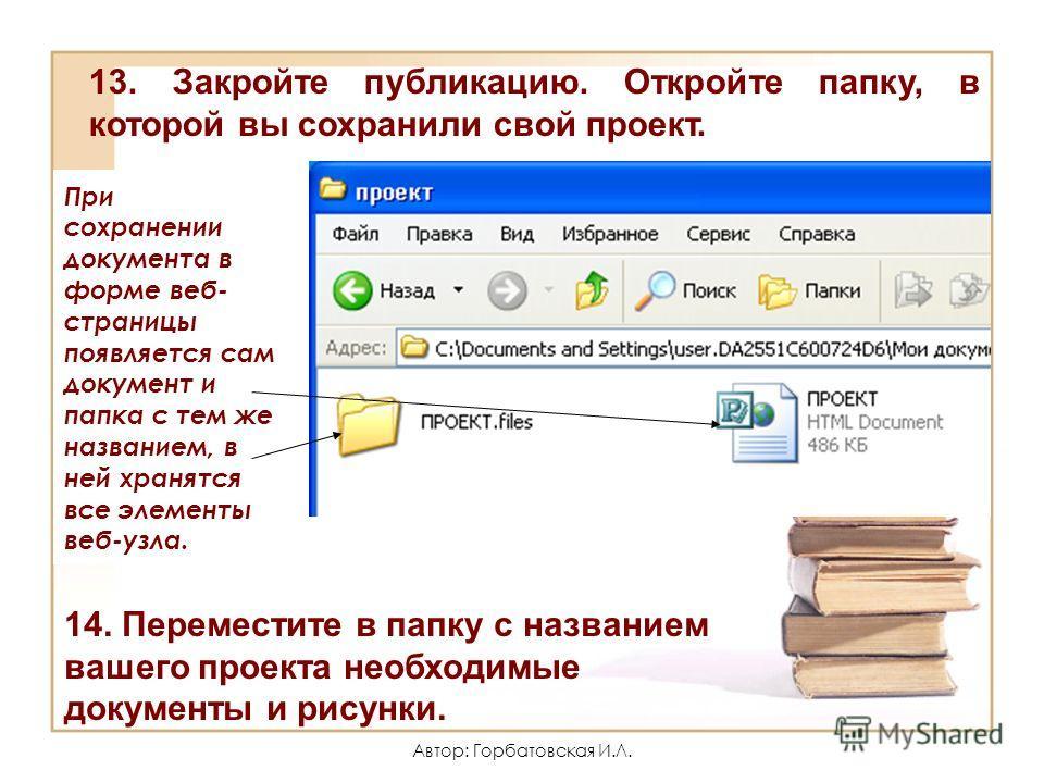 Автор: Горбатовская И.Л. При сохранении документа в форме веб- страницы появляется сам документ и папка с тем же названием, в ней хранятся все элементы веб-узла. 13. Закройте публикацию. Откройте папку, в которой вы сохранили свой проект. 14. Перемес