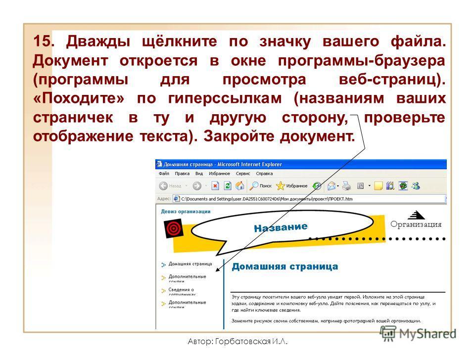 Автор: Горбатовская И.Л. 15. Дважды щёлкните по значку вашего файла. Документ откроется в окне программы-браузера (программы для просмотра веб-страниц). «Походите» по гиперссылкам (названиям ваших страничек в ту и другую сторону, проверьте отображени