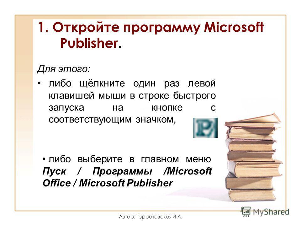 Автор: Горбатовская И.Л. 1. Откройте программу Microsoft Publisher. Для этого: либо щёлкните один раз левой клавишей мыши в строке быстрого запуска на кнопке с соответствующим значком, либо выберите в главном меню Пуск / Программы /Microsoft Office /