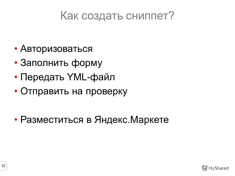 32 Как создать сниппет? Авторизоваться Заполнить форму Передать YML-файл Отправить на проверку Разместиться в Яндекс.Маркете