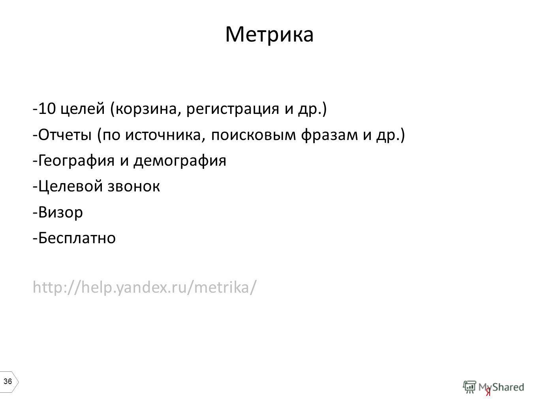 36 Метрика -10 целей (корзина, регистрация и др.) -Отчеты (по источника, поисковым фразам и др.) -География и демография -Целевой звонок -Визор -Бесплатно http://help.yandex.ru/metrika/