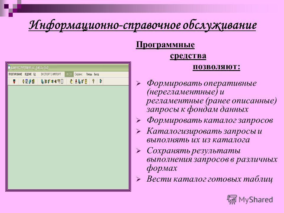 Информационно-справочное обслуживание Программные средства позволяют: Формировать оперативные (нерегламентные) и регламентные (ранее описанные) запросы к фондам данных Формировать каталог запросов Каталогизировать запросы и выполнять их из каталога С