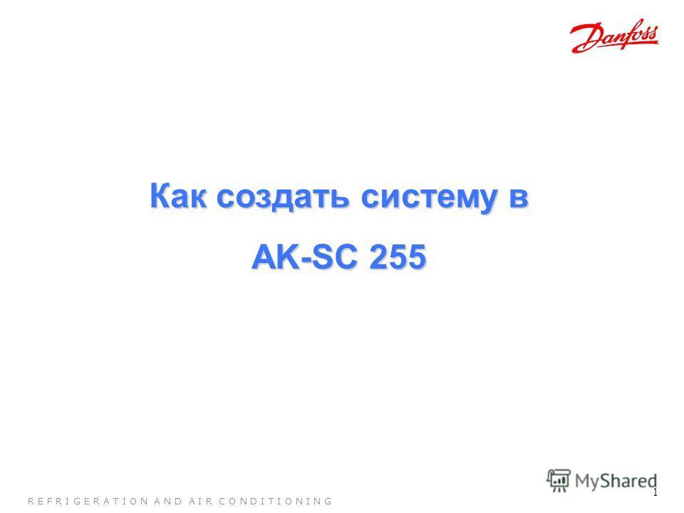 1 R E F R I G E R A T I O N A N D A I R C O N D I T I O N I N G Как создать систему в AK-SC 255