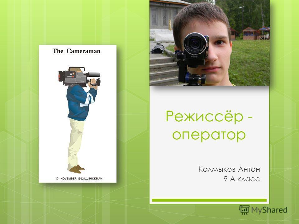 Режиссёр - оператор Калмыков Антон 9 А класс