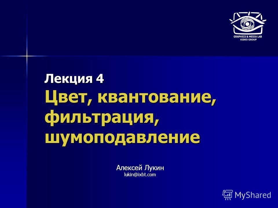 Лекция 4 Цвет, квантование, фильтрация, шумоподавление Алексей Лукин lukin@ixbt.com
