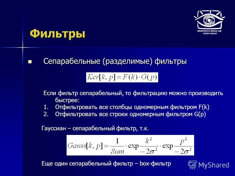 Фильтры Сепарабельные (разделимые) фильтры Сепарабельные (разделимые) фильтры Гауссиан – сепарабельный фильтр, т.к. Если фильтр сепарабельный, то фильтрацию можно производить быстрее: 1.Отфильтровать все столбцы одномерным фильтром F(k) 2.Отфильтрова