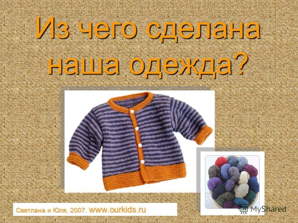 Из чего сделана наша одежда? Светлана и Юля, 2007. www.ourkids.ru