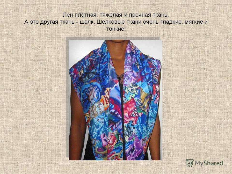Лен плотная, тяжелая и прочная ткань. А это другая ткань - шелк. Шелковые ткани очень гладкие, мягкие и тонкие.