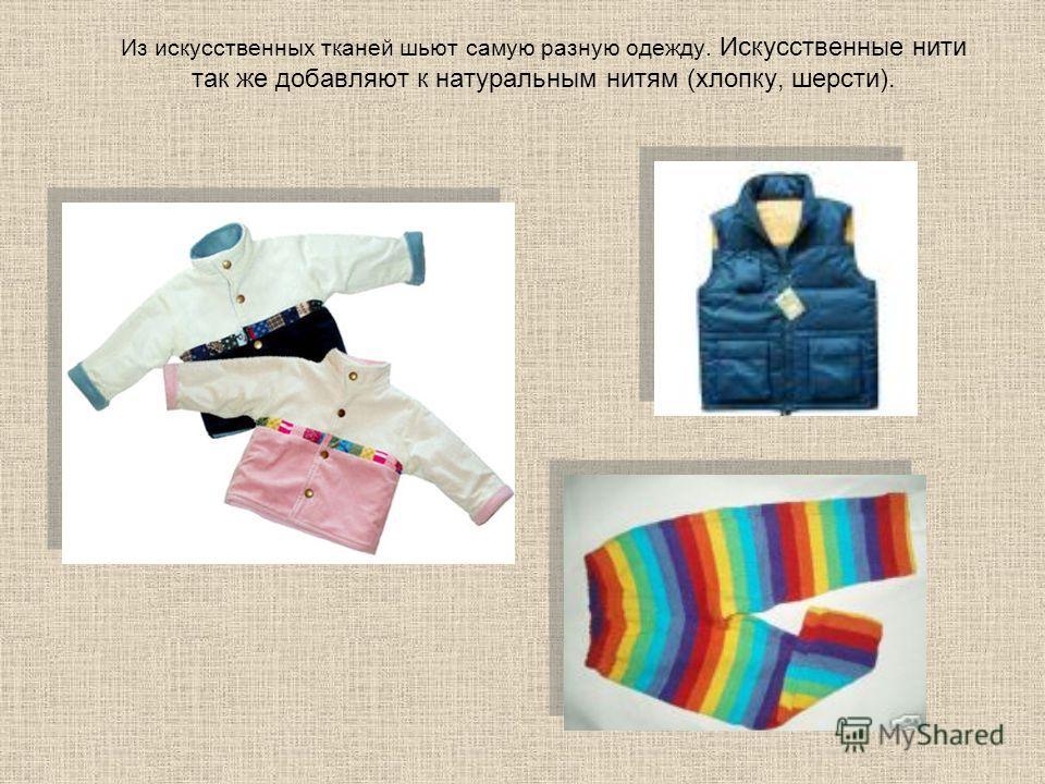 Из искусственных тканей шьют самую разную одежду. Искусственные нити так же добавляют к натуральным нитям (хлопку, шерсти).