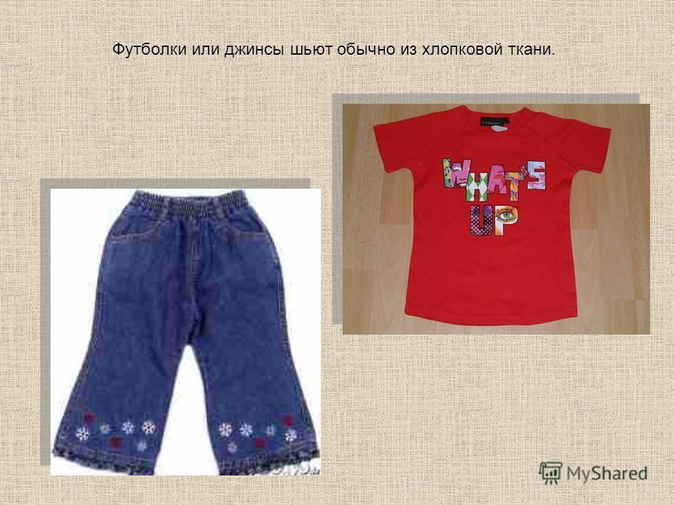 Футболки или джинсы шьют обычно из хлопковой ткани.