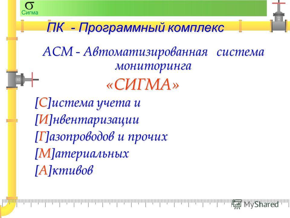 ПК - Программный комплекс АСМ - Автоматизированнаясистема мониторинга «СИГМА» [С]истема учета и [И]нвентаризации [Г]азопроводов и прочих [М]атериальных [А]ктивов