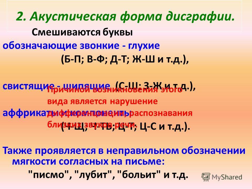 2. Акустическая форма дисграфии. Смешиваются буквы обозначающие звонкие - глухие (Б-П; В-Ф; Д-Т; Ж-Ш и т.д.), свистящие - шипящие (С-Ш; З-Ж и т.д.), аффрикаты и компоненты (Ч-Щ; Ч-ТЬ; Ц-Т; Ц-С и т.д.). Также проявляется в неправильном обозначении мяг