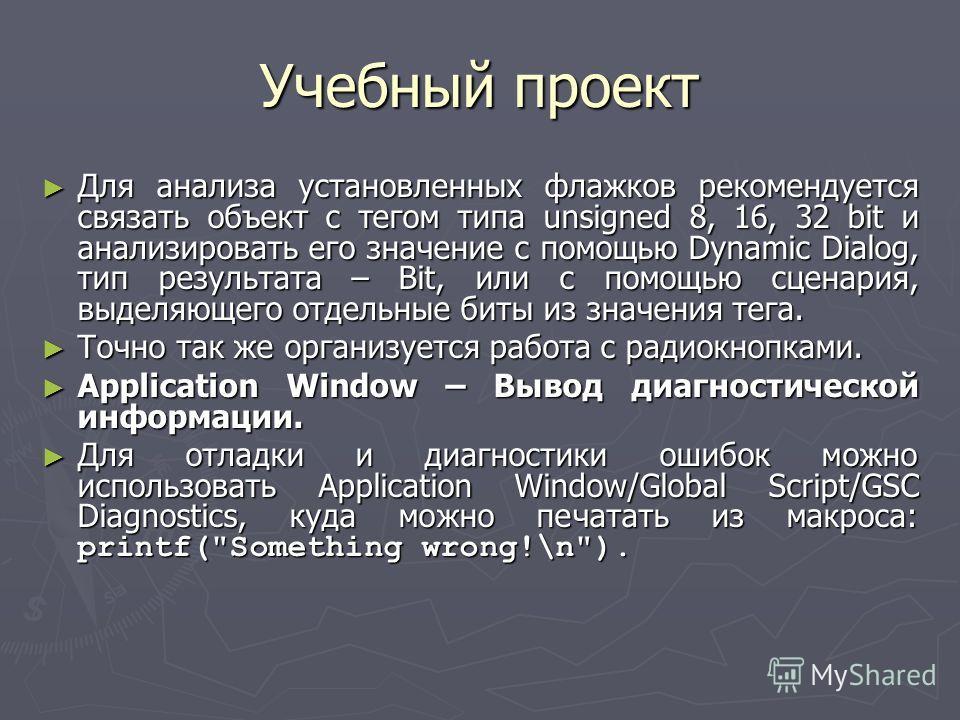 Учебный проект Для анализа установленных флажков рекомендуется связать объект с тегом типа unsigned 8, 16, 32 bit и анализировать его значение с помощью Dynamic Dialog, тип результата – Bit, или с помощью сценария, выделяющего отдельные биты из значе