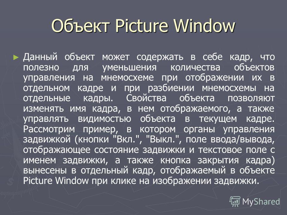 Объект Picture Window Данный объект может содержать в себе кадр, что полезно для уменьшения количества объектов управления на мнемосхеме при отображении их в отдельном кадре и при разбиении мнемосхемы на отдельные кадры. Свойства объекта позволяют из