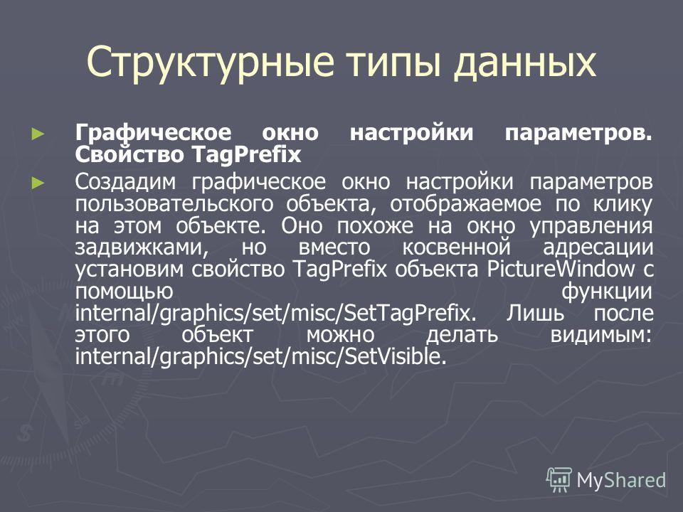 Структурные типы данных Графическое окно настройки параметров. Свойство TagPrefix Создадим графическое окно настройки параметров пользовательского объекта, отображаемое по клику на этом объекте. Оно похоже на окно управления задвижками, но вместо кос