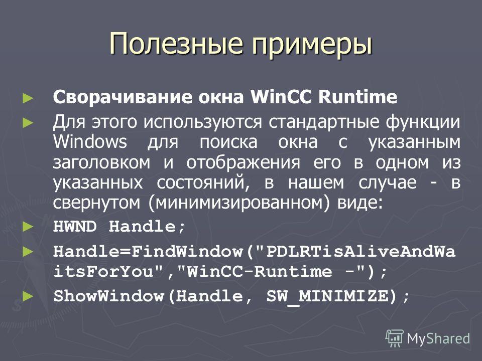 Полезные примеры Сворачивание окна WinCC Runtime Для этого используются стандартные функции Windows для поиска окна с указанным заголовком и отображения его в одном из указанных состояний, в нашем случае - в свернутом (минимизированном) виде: HWND Ha