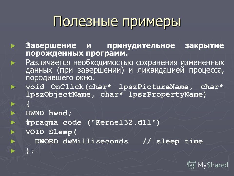 Полезные примеры Завершение и принудительное закрытие порожденных программ. Различается необходимостью сохранения измененных данных (при завершении) и ликвидацией процесса, породившего окно. void OnClick(char* lpszPictureName, char* lpszObjectName, c