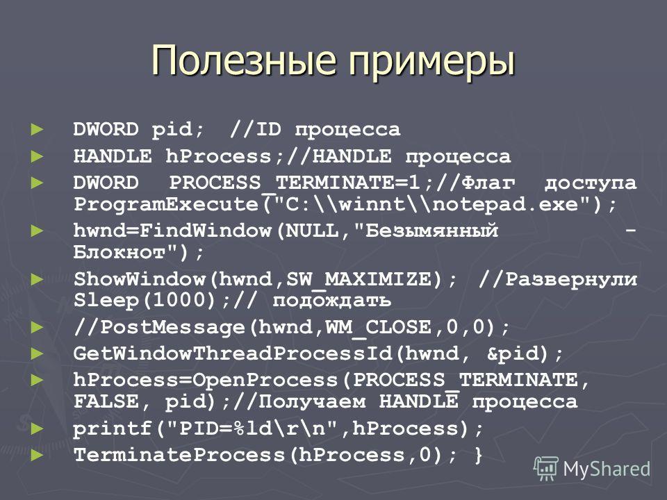 Полезные примеры DWORD pid;//ID процесса HANDLE hProcess;//HANDLE процесса DWORD PROCESS_TERMINATE=1;//Флаг доступа ProgramExecute(