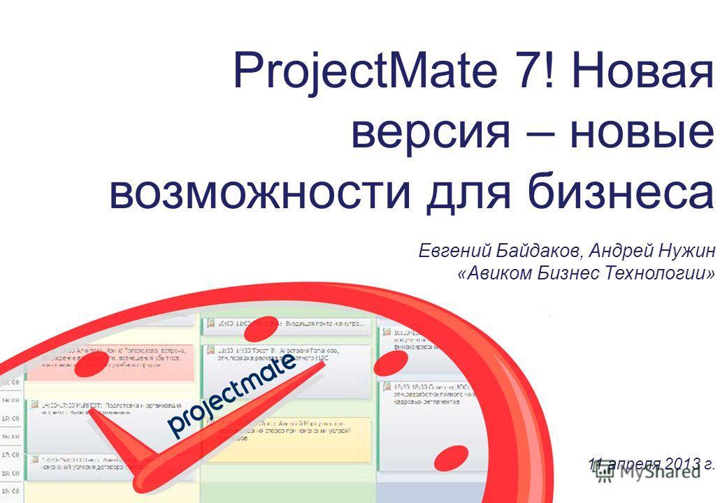 ProjectMate 7! Новая версия – новые возможности для бизнеса Евгений Байдаков, Андрей Нужин «Авиком Бизнес Технологии» 11 апреля 2013 г.