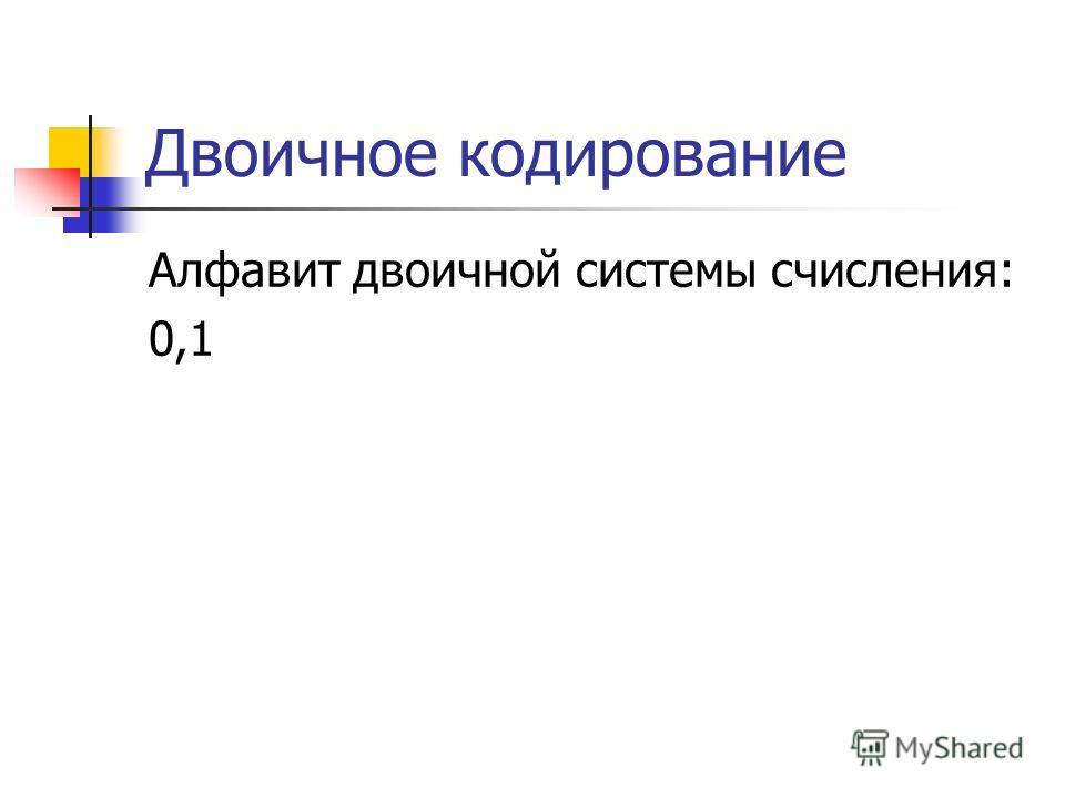 Двоичное кодирование Алфавит двоичной системы счисления: 0,1