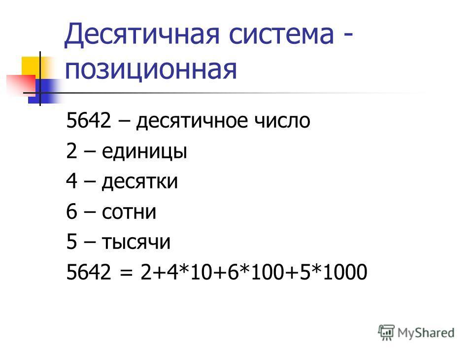 Десятичная система - позиционная 5642 – десятичное число 2 – единицы 4 – десятки 6 – сотни 5 – тысячи 5642 = 2+4*10+6*100+5*1000