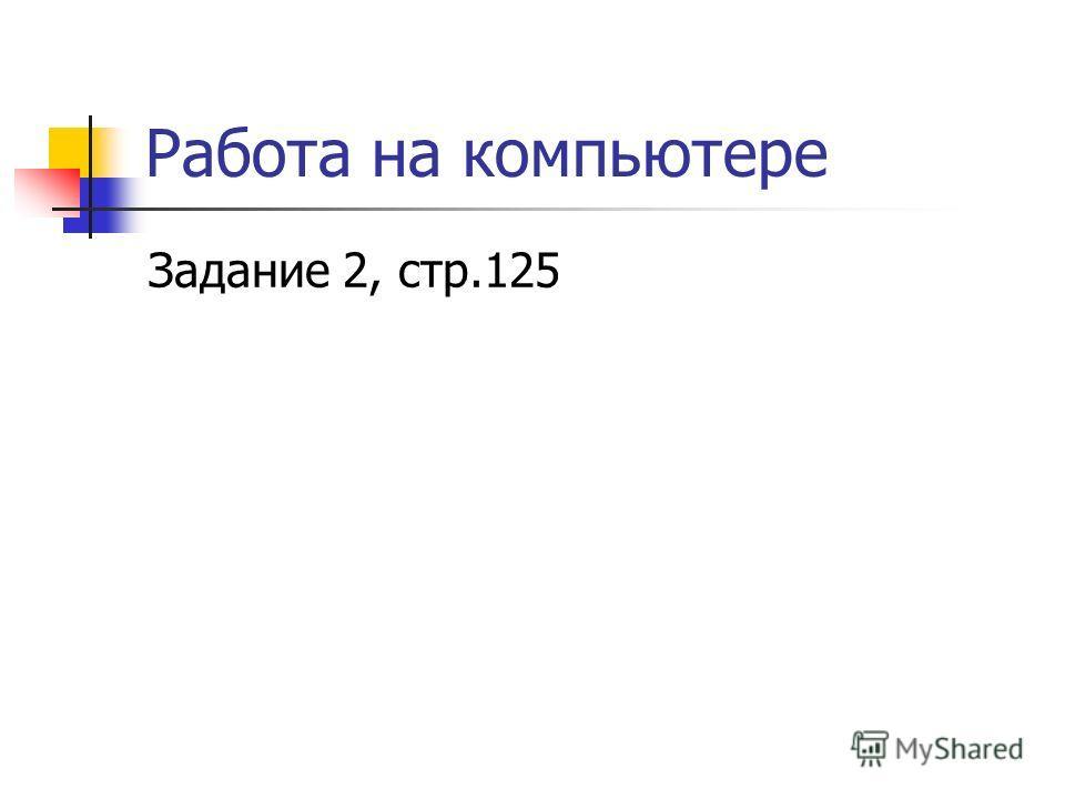 Работа на компьютере Задание 2, стр.125