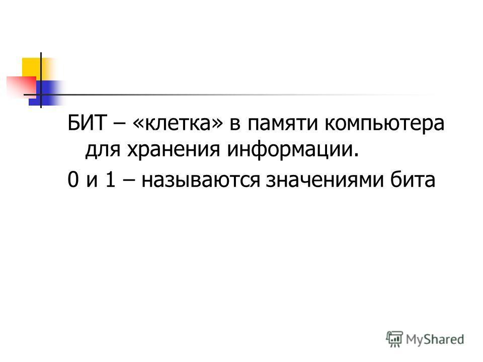 БИТ – «клетка» в памяти компьютера для хранения информации. 0 и 1 – называются значениями бита