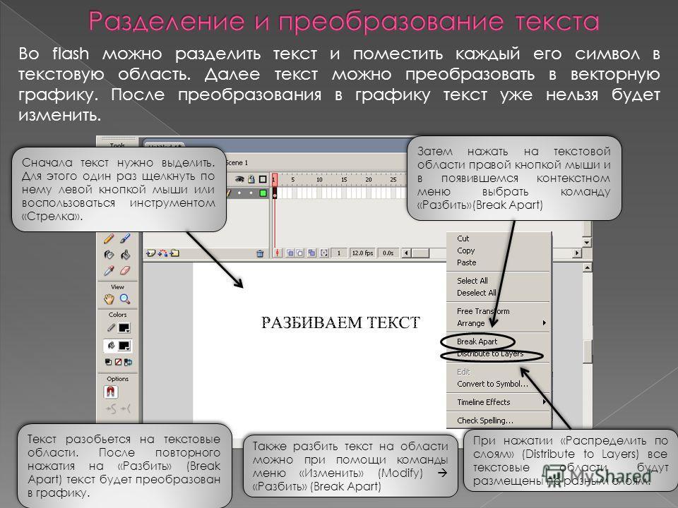 Во flash можно разделить текст и поместить каждый его символ в текстовую область. Далее текст можно преобразовать в векторную графику. После преобразования в графику текст уже нельзя будет изменить. Сначала текст нужно выделить. Для этого один раз ще