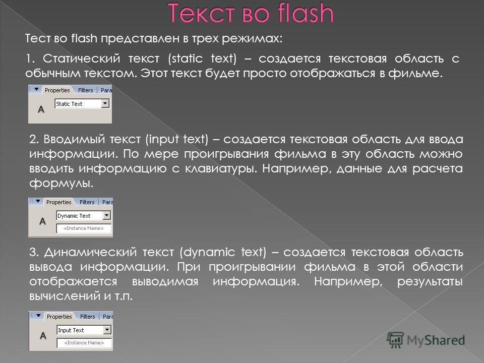 Тест во flash представлен в трех режимах: 1. Статический текст (static text) – создается текстовая область с обычным текстом. Этот текст будет просто отображаться в фильме. 3. Динамический текст (dynamic text) – создается текстовая область вывода инф