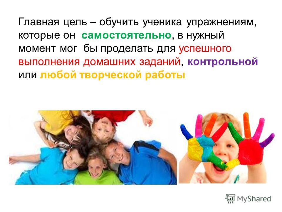 Главная цель – обучить ученика упражнениям, которые он самостоятельно, в нужный момент мог бы проделать для успешного выполнения домашних заданий, контрольной или любой творческой работы