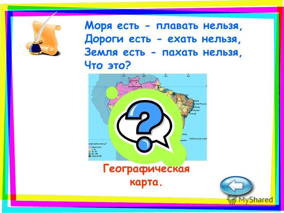 Географическая карта. Моря есть - плавать нельзя, Дороги есть - ехать нельзя, Земля есть - пахать нельзя, Что это?