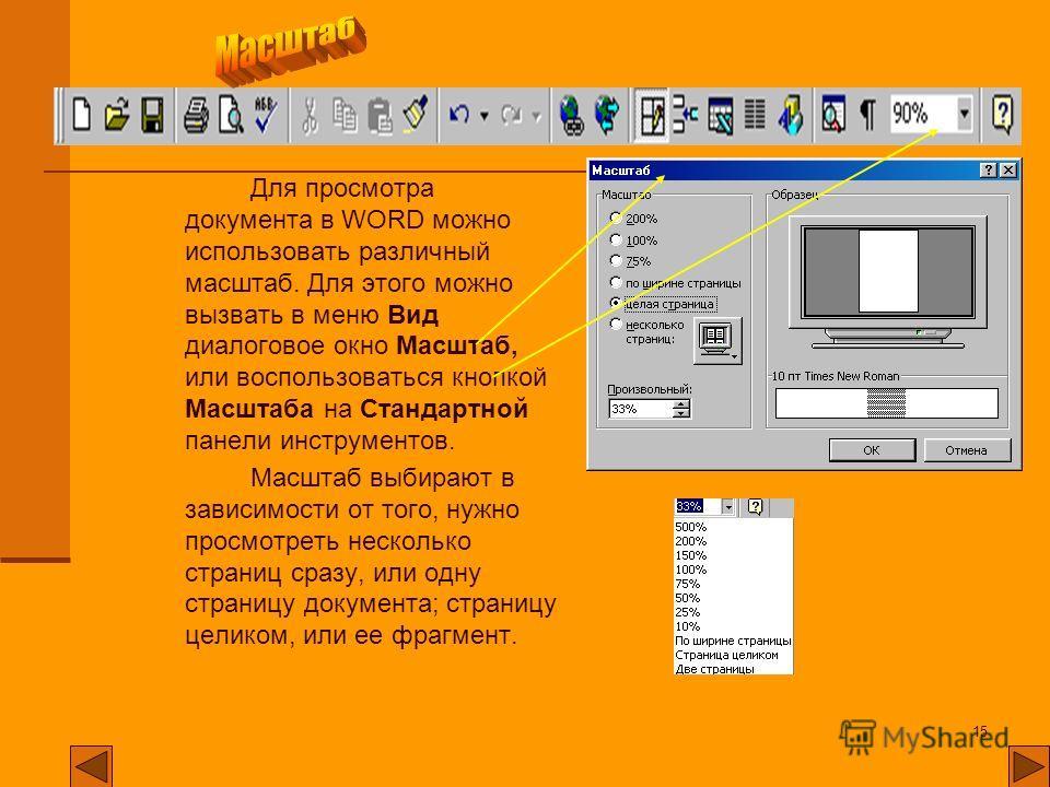 15 Для просмотра документа в WORD можно использовать различный масштаб. Для этого можно вызвать в меню Вид диалоговое окно Масштаб, или воспользоваться кнопкой Масштаба на Стандартной панели инструментов. Масштаб выбирают в зависимости от того, нужно