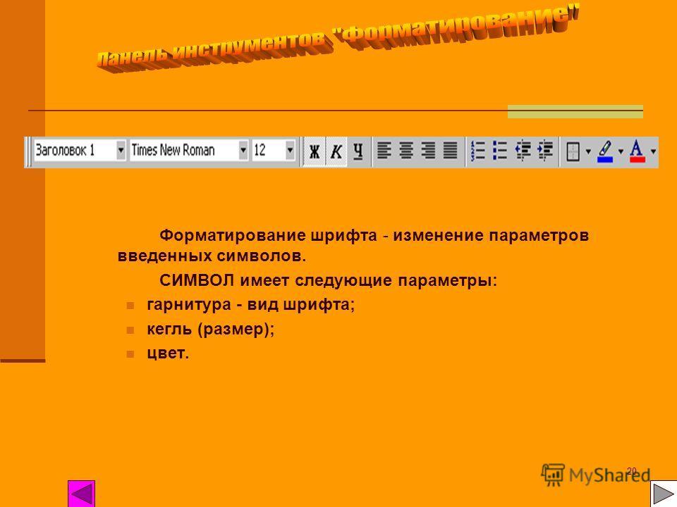 20 Форматирование шрифта - изменение параметров введенных символов. СИМВОЛ имеет следующие параметры: гарнитура - вид шрифта; кегль (размер); цвет.