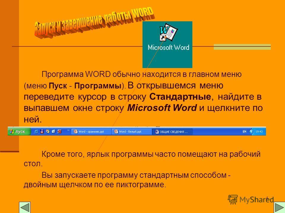 4 Программа WORD обычно находится в главном меню (меню Пуск - Программы). В открывшемся меню переведите курсор в строку Стандартные, найдите в выпавшем окне строку Microsoft Word и щелкните по ней. Кроме того, ярлык программы часто помещают на рабочи