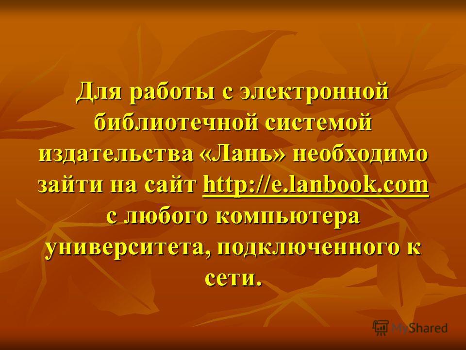 Для работы с электронной библиотечной системой издательства «Лань» необходимо зайти на сайт http://e.lanbook.com с любого компьютера университета, подключенного к сети.