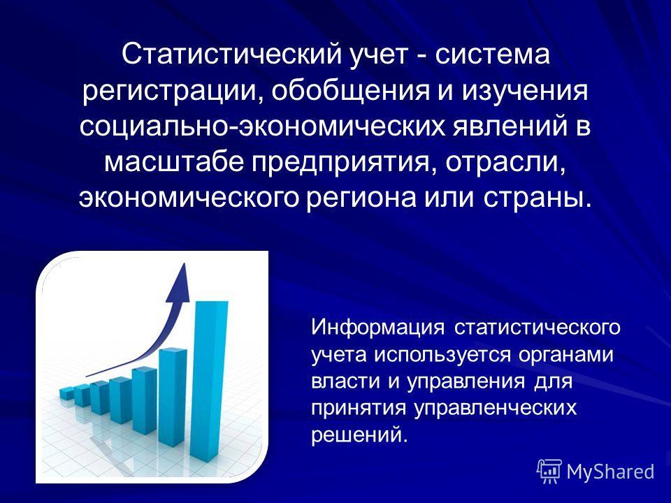 Статистический учет - система регистрации, обобщения и изучения социально-экономических явлений в масштабе предприятия, отрасли, экономического региона или страны. Информация статистического учета используется органами власти и управления для приняти