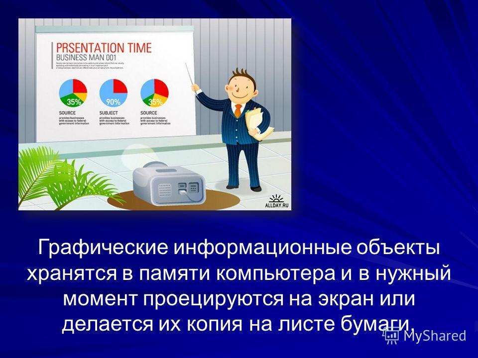 Графические информационные объекты хранятся в памяти компьютера и в нужный момент проецируются на экран или делается их копия на листе бумаги.