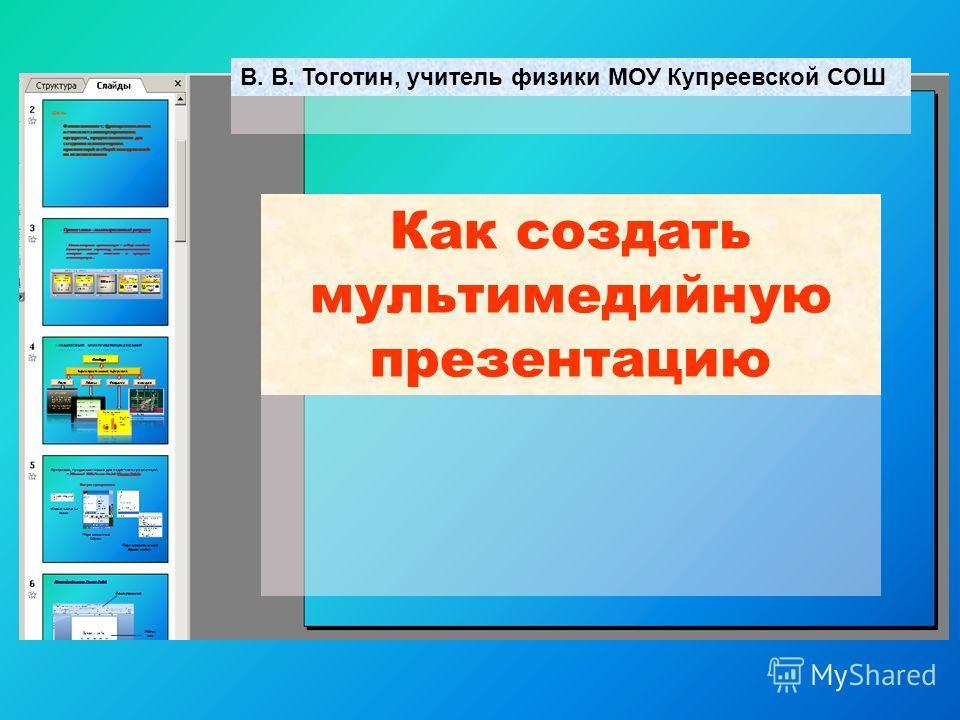 Как создать мультимедийную презентацию В. В. Тоготин, учитель физики МОУ Купреевской СОШ