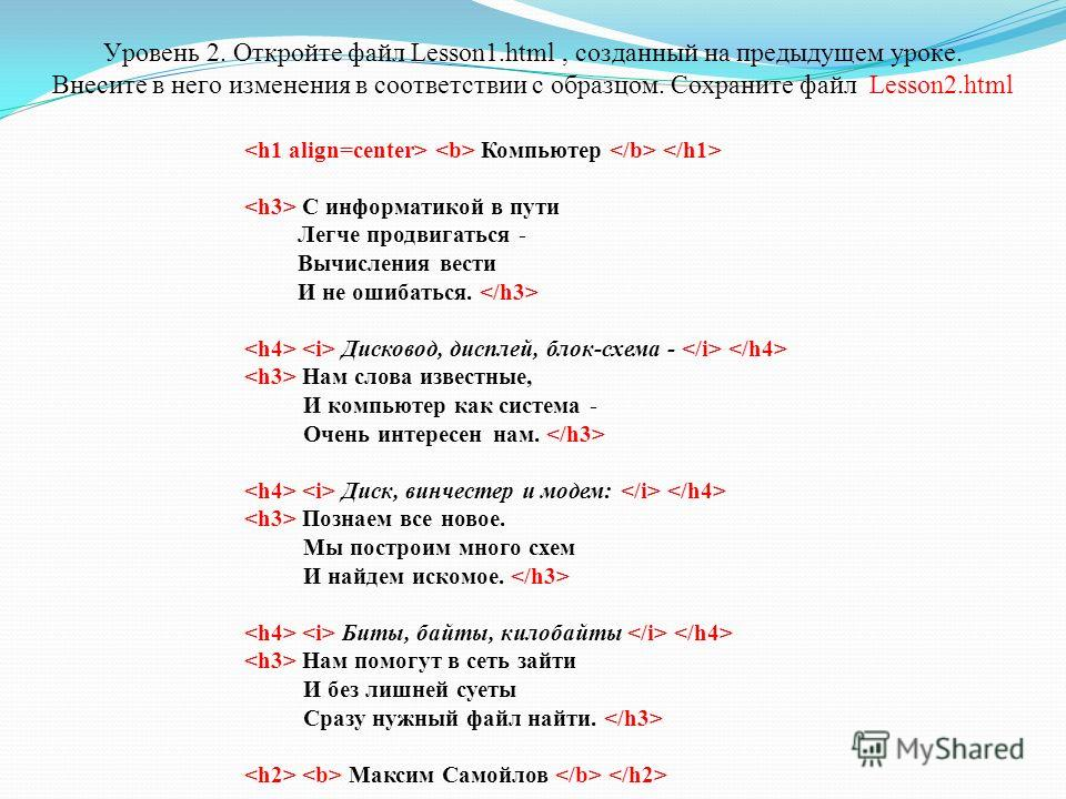 Уровень 2. Откройте файл Lesson1.html, созданный на предыдущем уроке. Внесите в него изменения в соответствии с образцом. Сохраните файл Lesson2.html Компьютер С информатикой в пути Легче продвигаться - Вычисления вести И не ошибаться. Дисковод, дисп