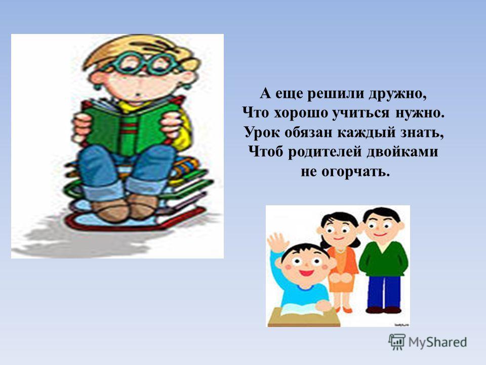 А еще решили дружно, Что хорошо учиться нужно. Урок обязан каждый знать, Чтоб родителей двойками не огорчать.