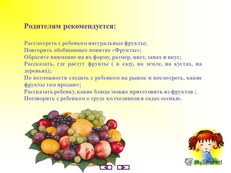 Родителям рекомендуется: Рассмотреть с ребенком натуральные фрукты; Повторить обобщающее понятие «Фрукты»; Обратите внимание на их форму, размер, цвет, запах и вкус; Рассказать, где растут фрукты ( в саду, на земле, на кустах, на деревьях); По возмож