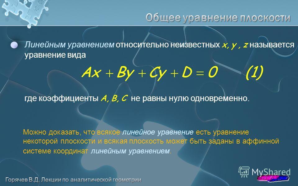 Линейным уравнением относительно неизвестных x, y, z называется уравнение вида где коэффициенты A, B, C не равны нулю одновременно. Можно доказать, что всякое линейное уравнение есть уравнение некоторой плоскости и всякая плоскость может быть заданы