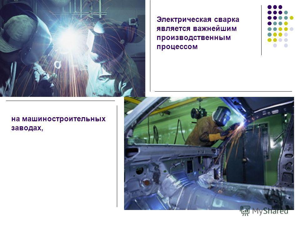 Электрическая сварка является важнейшим производственным процессом на машиностроительных заводах,