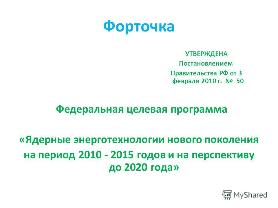 Форточка УТВЕРЖДЕНА Постановлением Правительства РФ от 3 февраля 2010 г. 50 Федеральная целевая программа «Ядерные энерготехнологии нового поколения на период 2010 - 2015 годов и на перспективу до 2020 года»
